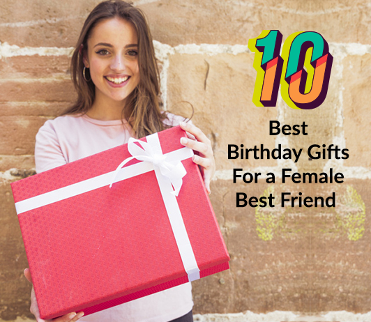 10 Best Birthday Gifts For A Female Best Friend That You Should Buy This Year