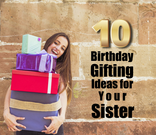 10 birthday gifting ideas for your sister