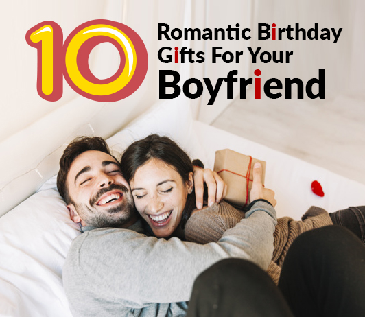 10 Romantic Birthday Gifts For Your Boyfriend