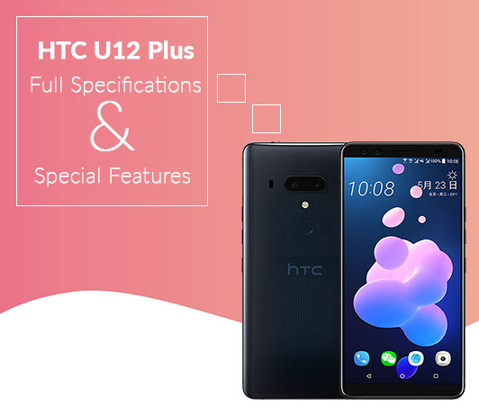 HTC U12 Plus Full Specifications & Special Features
