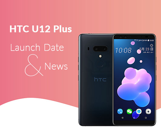 HTC U12 Plus, 2018 Launch