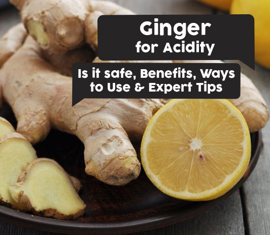 Ginger for Acidity: Is it safe, Benefits, Ways to Use & Expert Tips