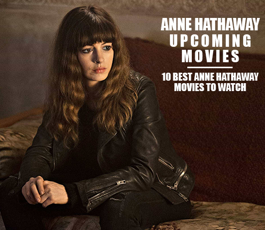 Anne Hathaway Upcoming Movies 2019 List: Best Anne Hathaway New Movies & Next Films