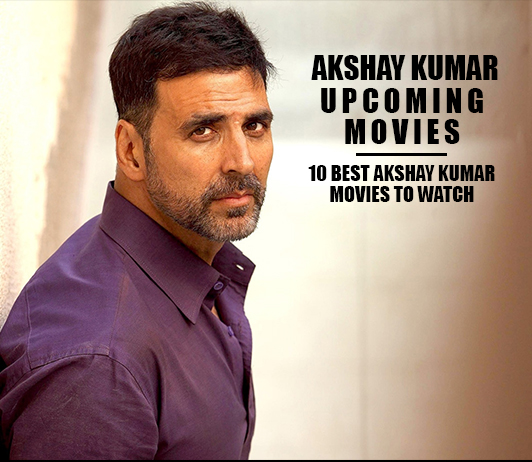 Akshay Kumar Upcoming Movies 2019 List: Best Akshay Kumar New Movies & Next Films