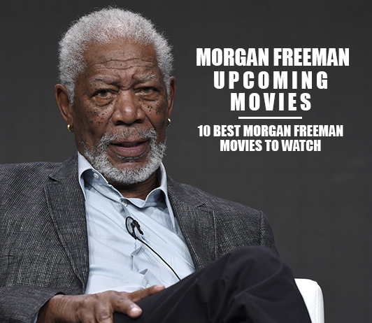 Morgan Freeman Upcoming Movies 2019 List: Best Morgan Freeman New Movies & Next Films