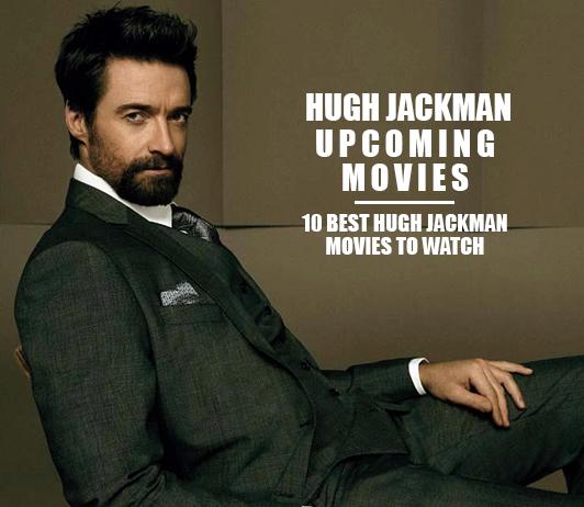 Hugh Jackman Upcoming Movies 2019 List: Best Hugh Jackman New Movies & Next Films