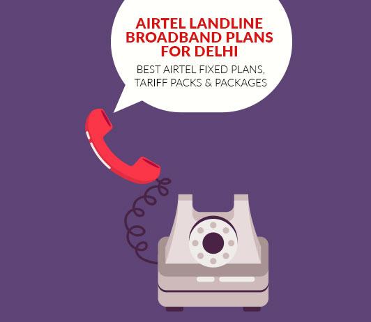 Airtel Landline Broadband Plans for Delhi: Best Airtel Fixed Plans, Tariff Packs & Packages