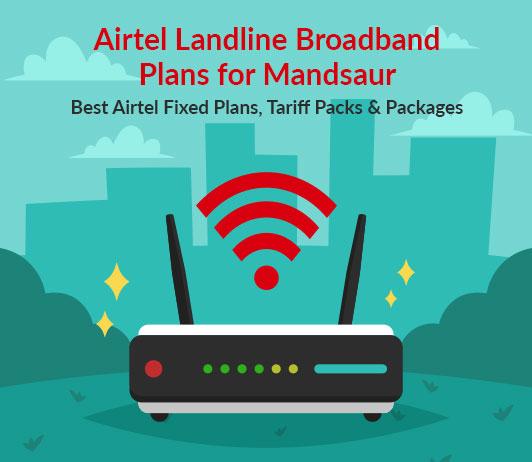 Airtel Landline Broadband Plans for Mandsaur: Best Airtel Fixed Plans, Tariff Packs & Packages