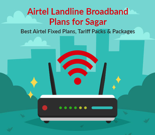 Airtel Landline Broadband Plans for Sagar: Best Airtel Fixed Plans, Tariff Packs & Packages