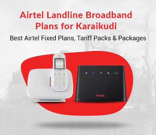 Airtel Landline Broadband Plans for Karaikudi: Best Airtel Fixed Plans, Tariff Packs & Packages