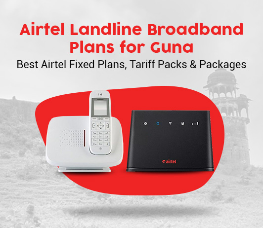 Airtel Landline Broadband Plans for Guna: Best Airtel Fixed Plans, Tariff Packs & Packages