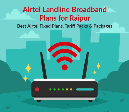 Airtel Landline Broadband Plans for Raipur: Best Airtel Fixed Plans, Tariff Packs & Packages
