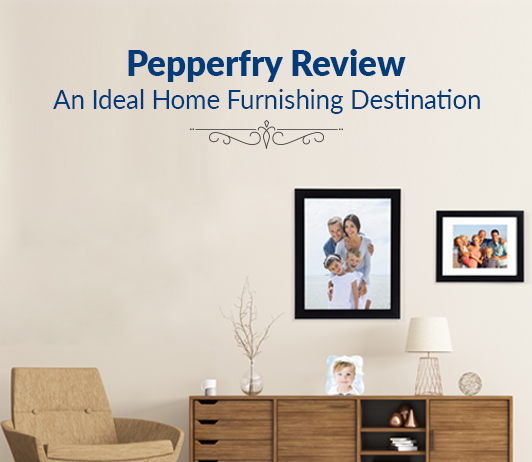 Pepperfry Review: An Ideal Home Furnishing Destination