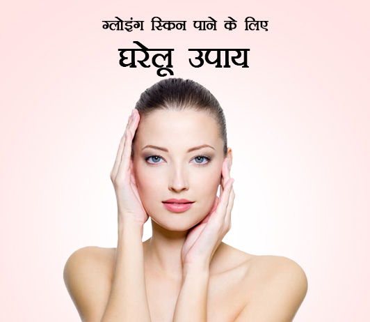 Proven Home Remedies To Get Glowing Skin in Hindi - ग्लोइंग स्किन पाने के लिए घरेलू उपाय