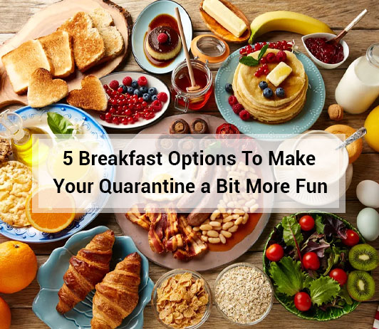 5 breakfast options to make your quarantine a bit more fun