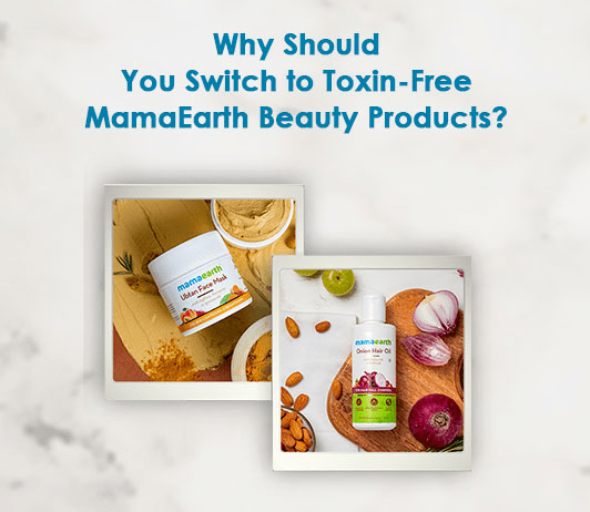 Why Should You Switch to Toxin-Free MamaEarth Beauty Products?